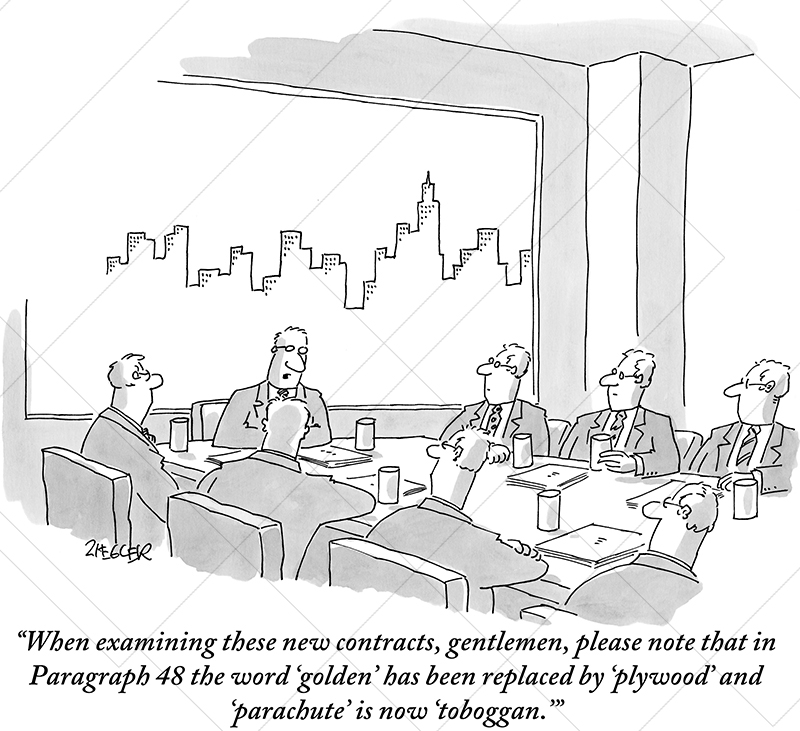 "When examining these new contracts, gentlemen, please note that in  Paragraph 48 the word 'golden' has been replaced by 'plywood' and  'parachute' is now 'toboggan.'"" - JACK ZIEGLER - New Yorker Cartoonist"