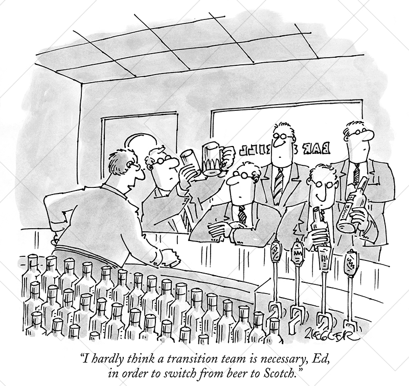 "I hardly think a transition team is necessary, Ed, in order to switch from  beer to Scotch."" - JACK ZIEGLER - New Yorker Cartoonist"